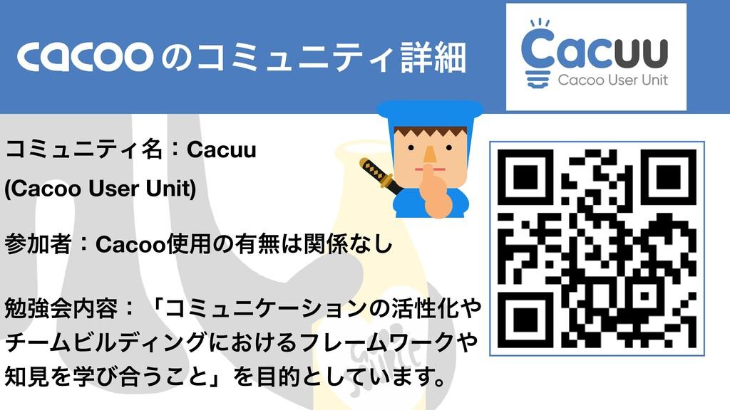 ɹɹɹɹͷίϛϡχςΟৄࡉ ίϛϡχςΟ໊ɿCacuu (Cacoo User Unit) ...