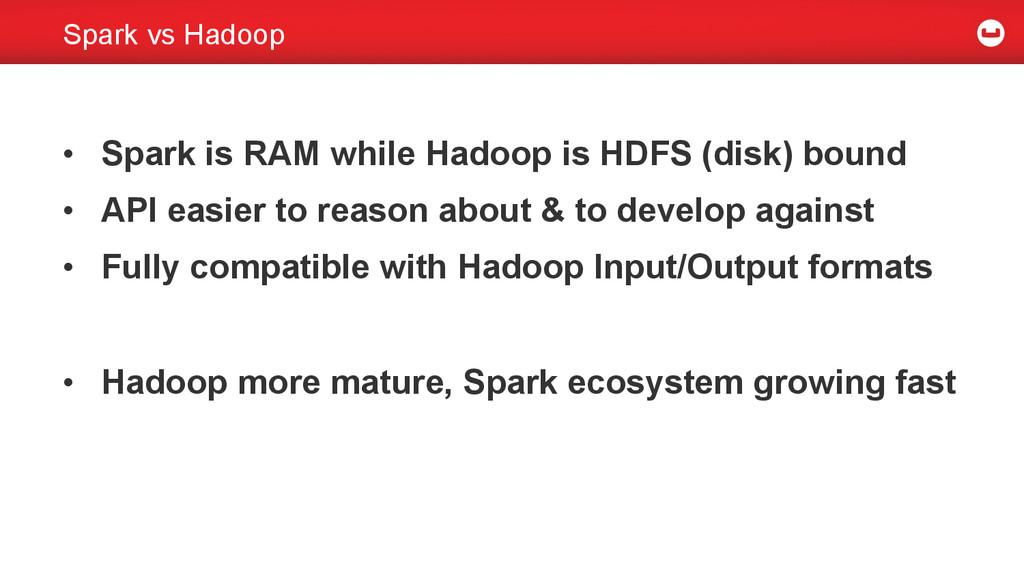 Spark vs Hadoop • Spark is RAM while Hadoop is...