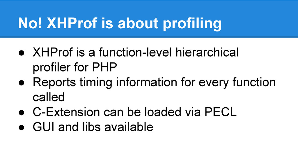 No! XHProf is about profiling ● XHProf is a fun...