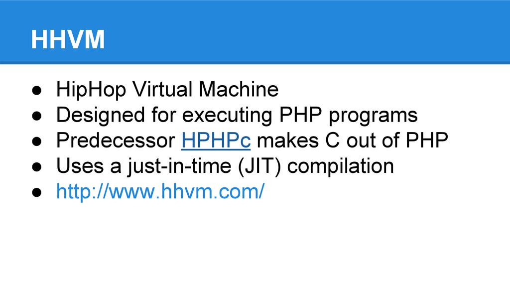 HHVM ● HipHop Virtual Machine ● Designed for ex...