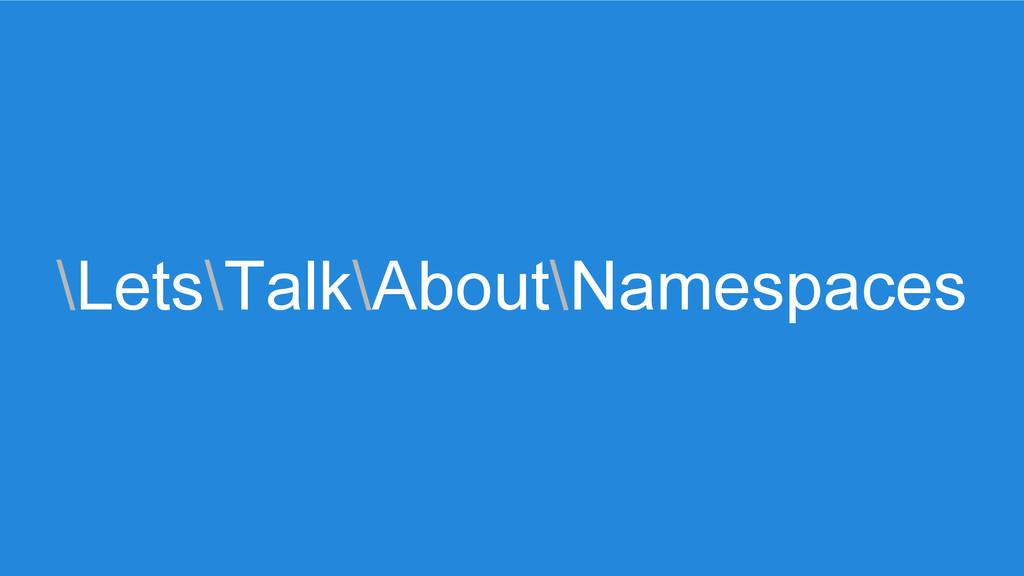 \Lets\Talk\About\Namespaces