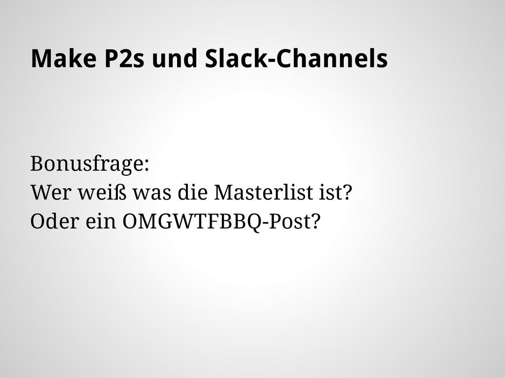 Make P2s und Slack-Channels Bonusfrage: Wer wei...