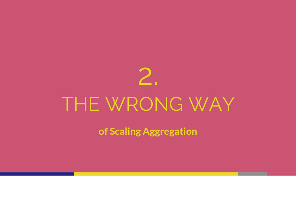 2. THE WRONG WAY of Scaling Aggregation
