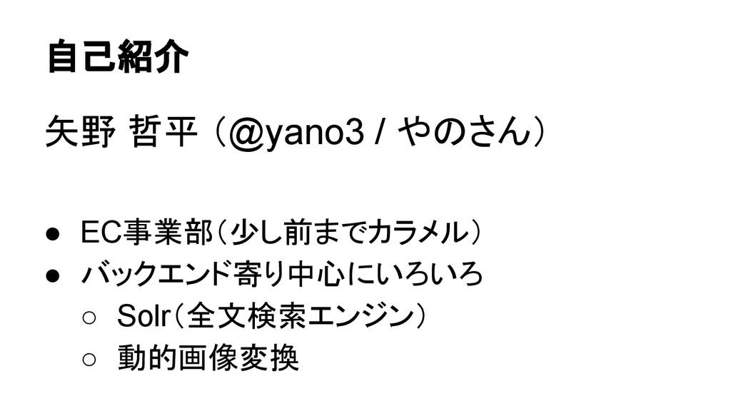 自己紹介 矢野 哲平 (@yano3 / やのさん) ● EC事業部(少し前までカラメル) ●...
