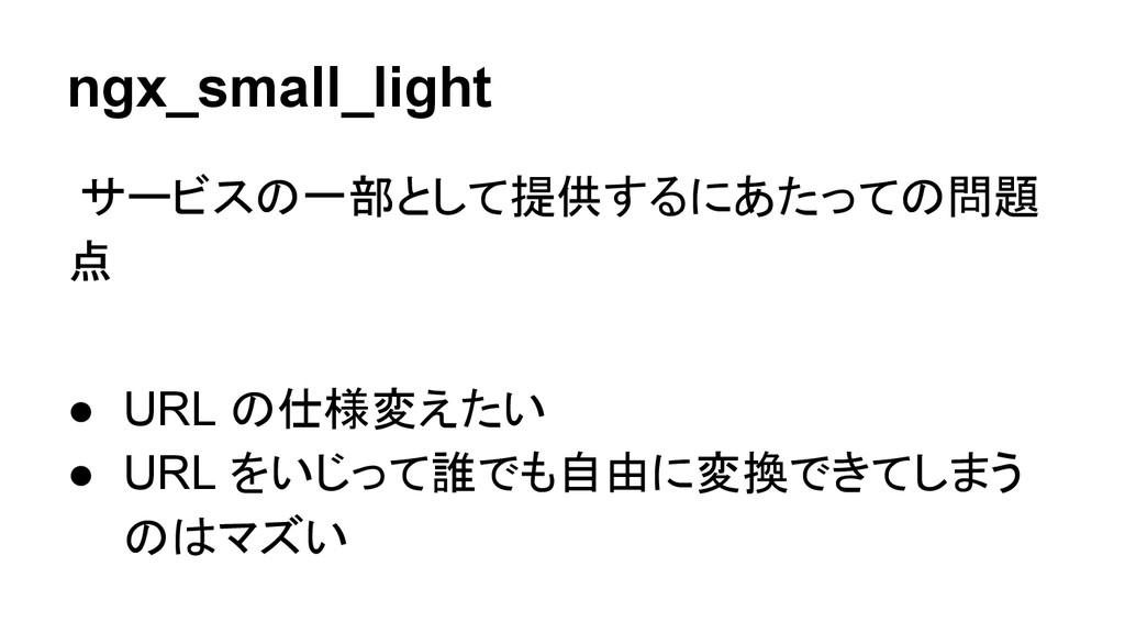 ngx_small_light サービスの一部として提供するにあたっての問題 点 ● URL ...