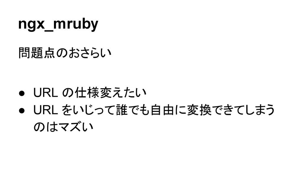 ngx_mruby 問題点のおさらい ● URL の仕様変えたい ● URL をいじって誰でも...