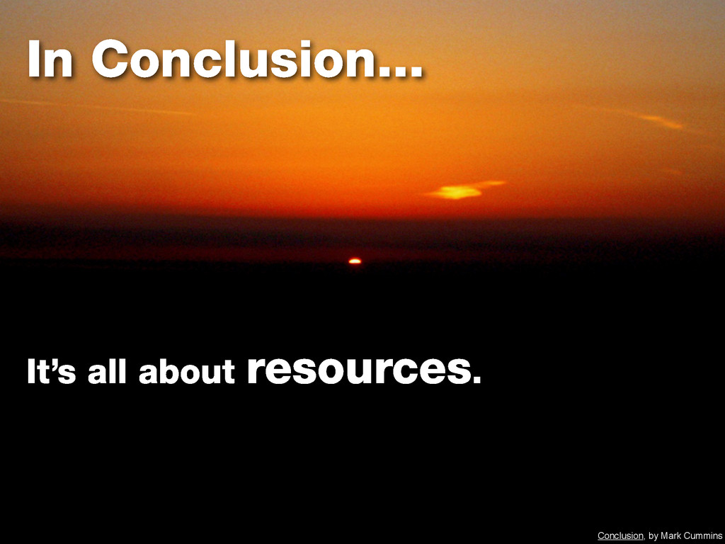 In Conclusion... It's all about resources. Conc...