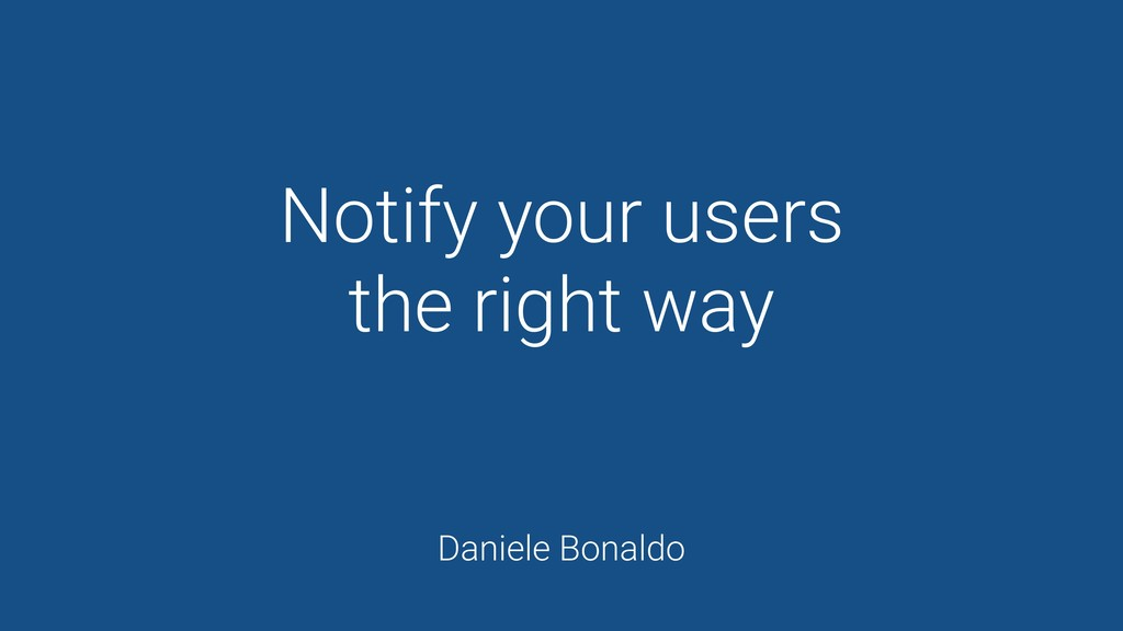 Notify your users the right way Daniele Bonaldo