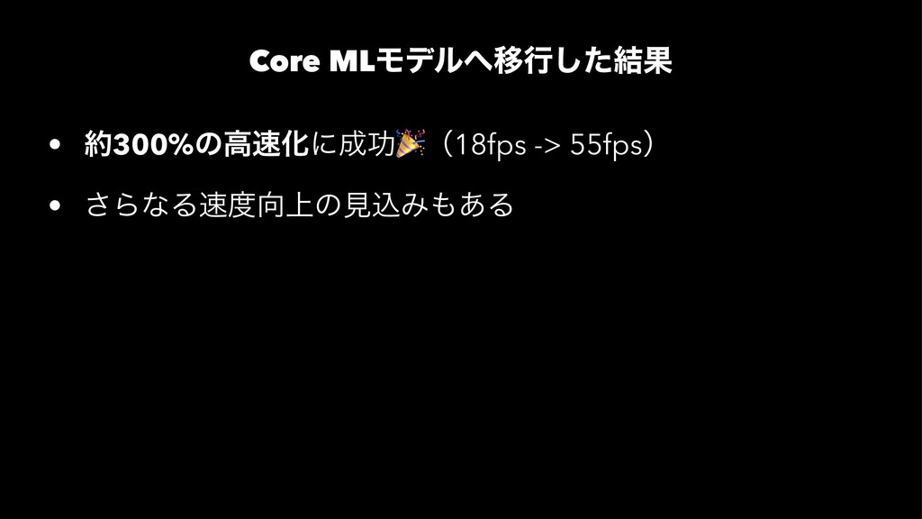 Core MLϞσϧҠߦͨ݁͠Ռ • 300%ͷߴԽʹޭ ! ʢ18fps -> 55...