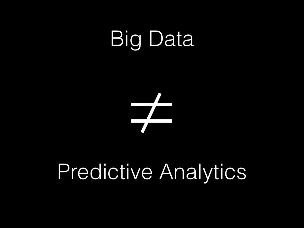 Big Data ≠ Predictive Analytics