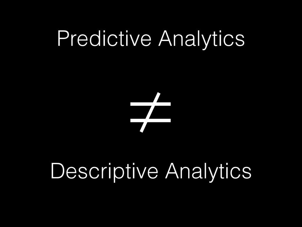 Predictive Analytics ≠ Descriptive Analytics