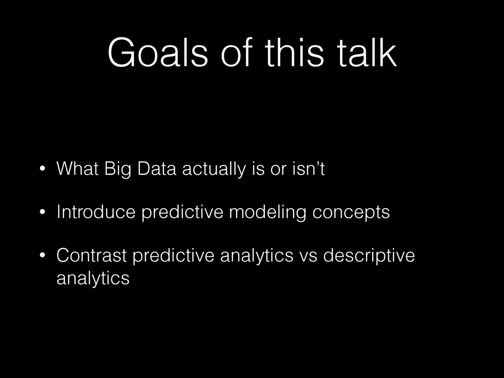 Goals of this talk • What Big Data actually is ...