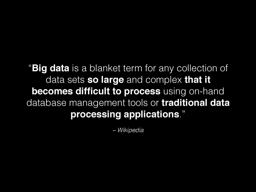 """– Wikipedia """"Big data is a blanket term for any..."""