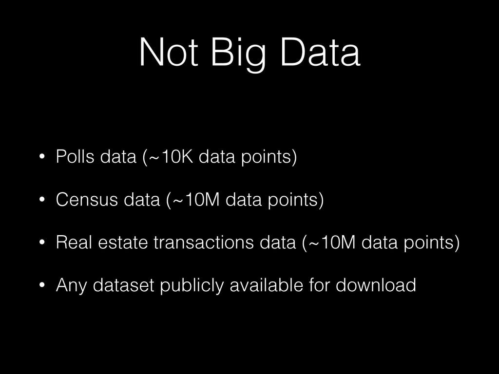 Not Big Data • Polls data (~10K data points) • ...