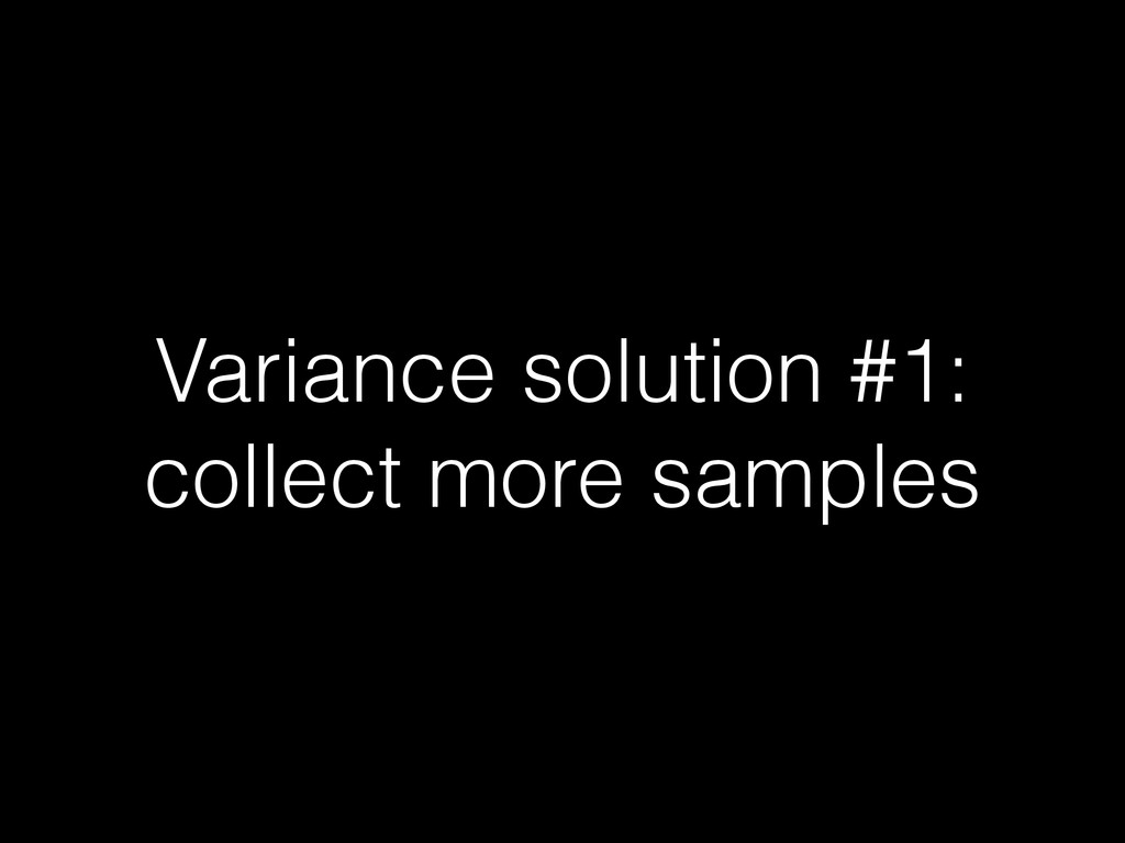 Variance solution #1: collect more samples