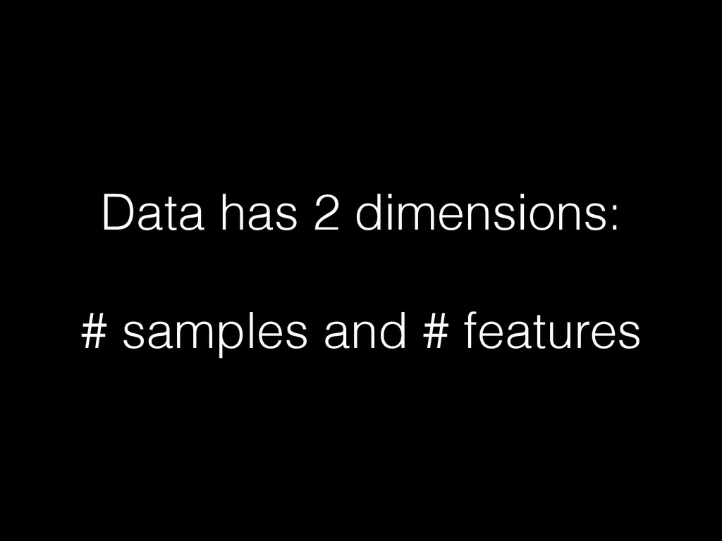 Data has 2 dimensions: # samples and # features