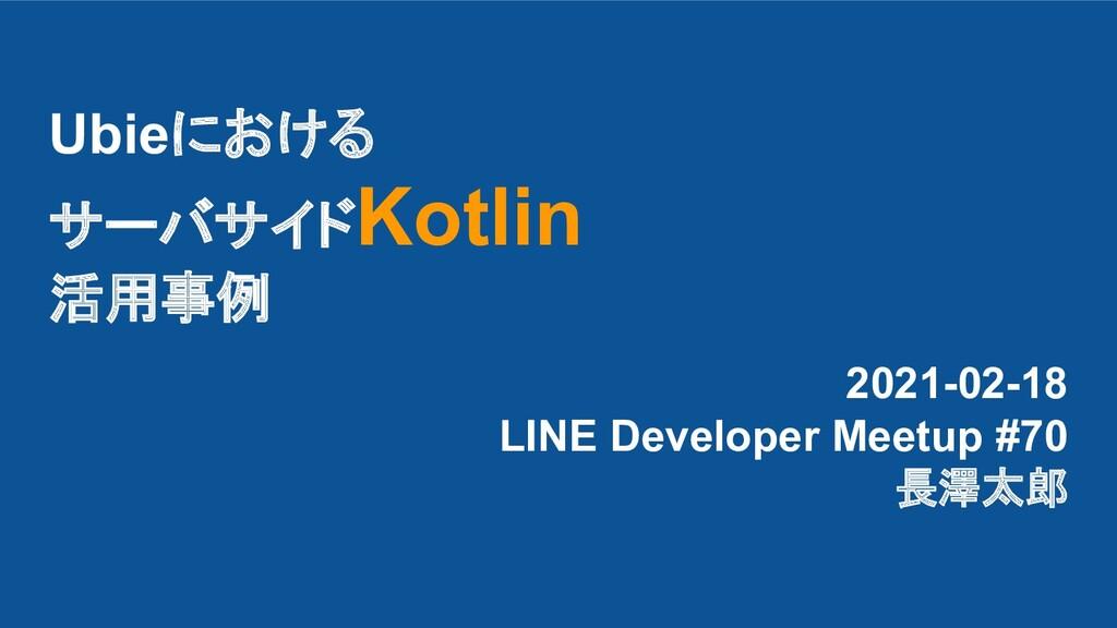 Ubieにおける サーバサイドKotlin 活用事例 2021-02-18 LINE Deve...
