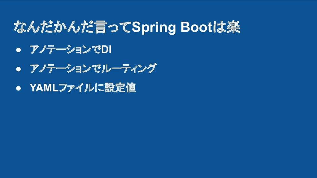 なんだかんだ言ってSpring Bootは楽 ● アノテーションでDI ● アノテーションでル...