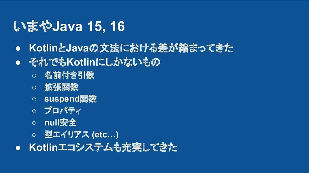 いまやJava 15, 16 ● KotlinとJavaの文法における差が縮まってきた ● そ...