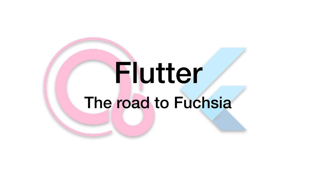 Flutter The road to Fuchsia