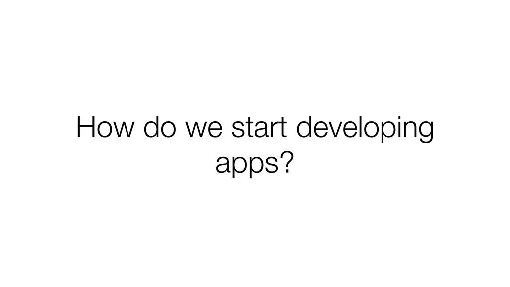 How do we start developing apps?