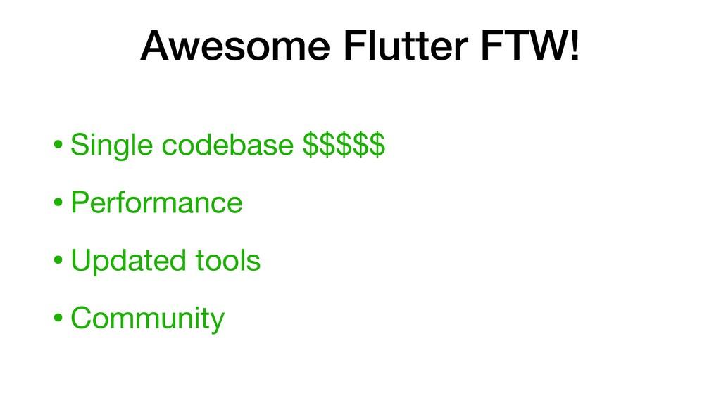 Awesome Flutter FTW! •Single codebase $$$$$  •P...