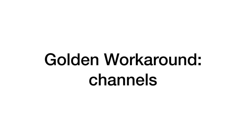 Golden Workaround: channels