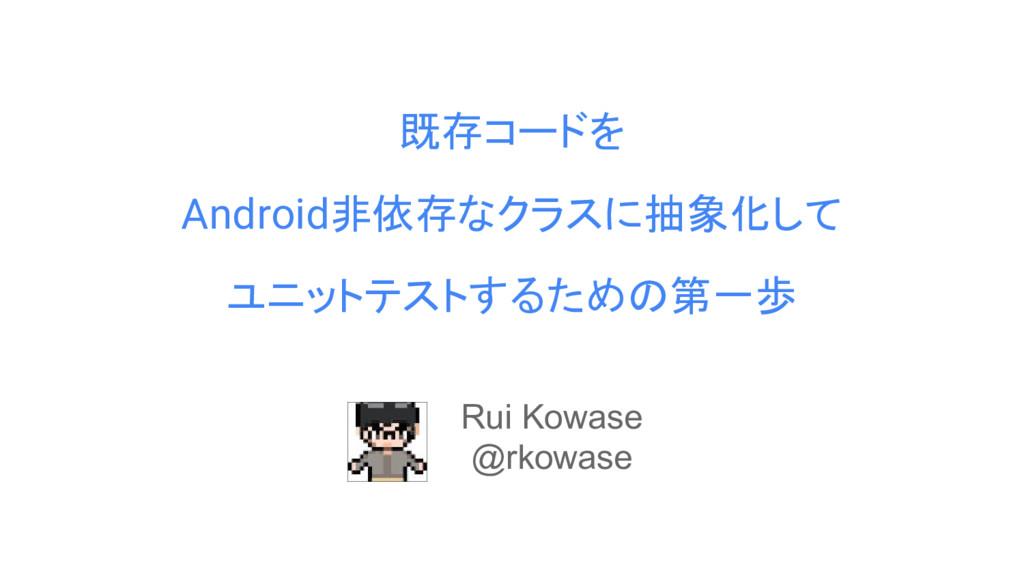 既存コードを Android非依存なクラスに抽象化して ユニットテストするための第一歩 Rui...