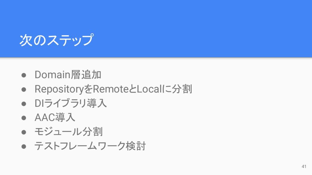 次のステップ ● Domain層追加 ● RepositoryをRemoteとLocalに分割...