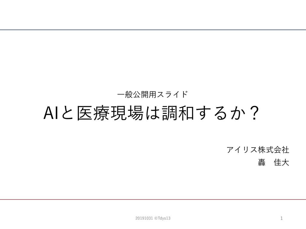 AIと医療現場は調和するか? アイリス株式会社 轟 佳⼤ ⼀般公開⽤スライド 1 201910...