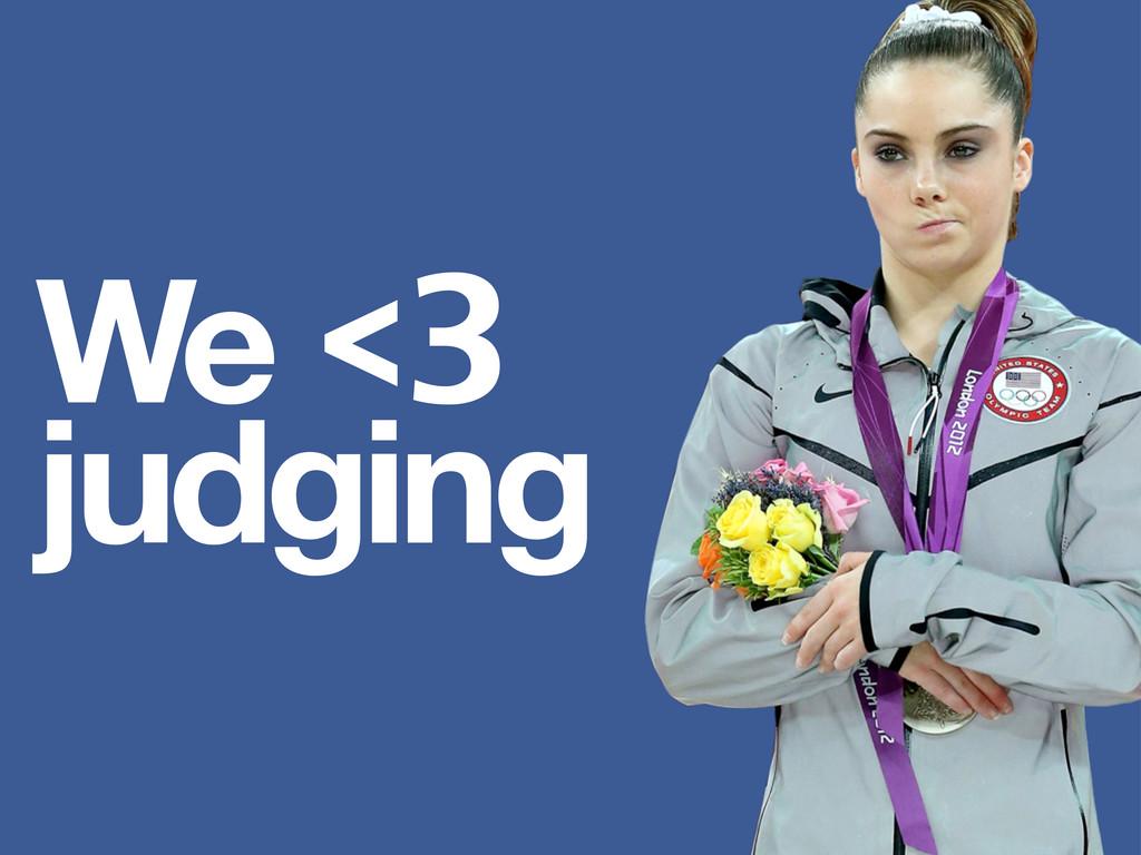 We <3 judging