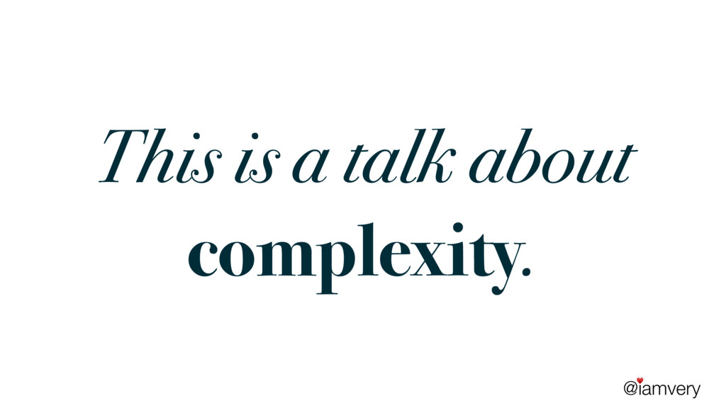 @iamvery ♥ This is a talk about complexity.