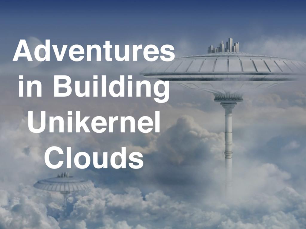 Adventures in Building Unikernel Clouds