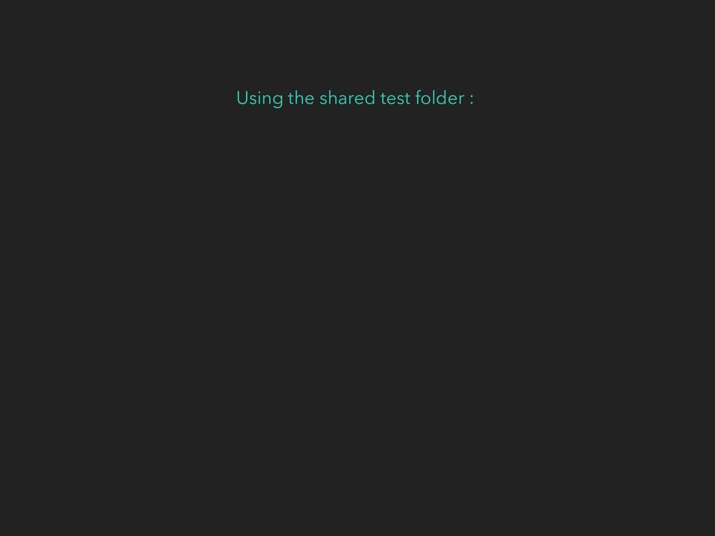 Using the shared test folder :