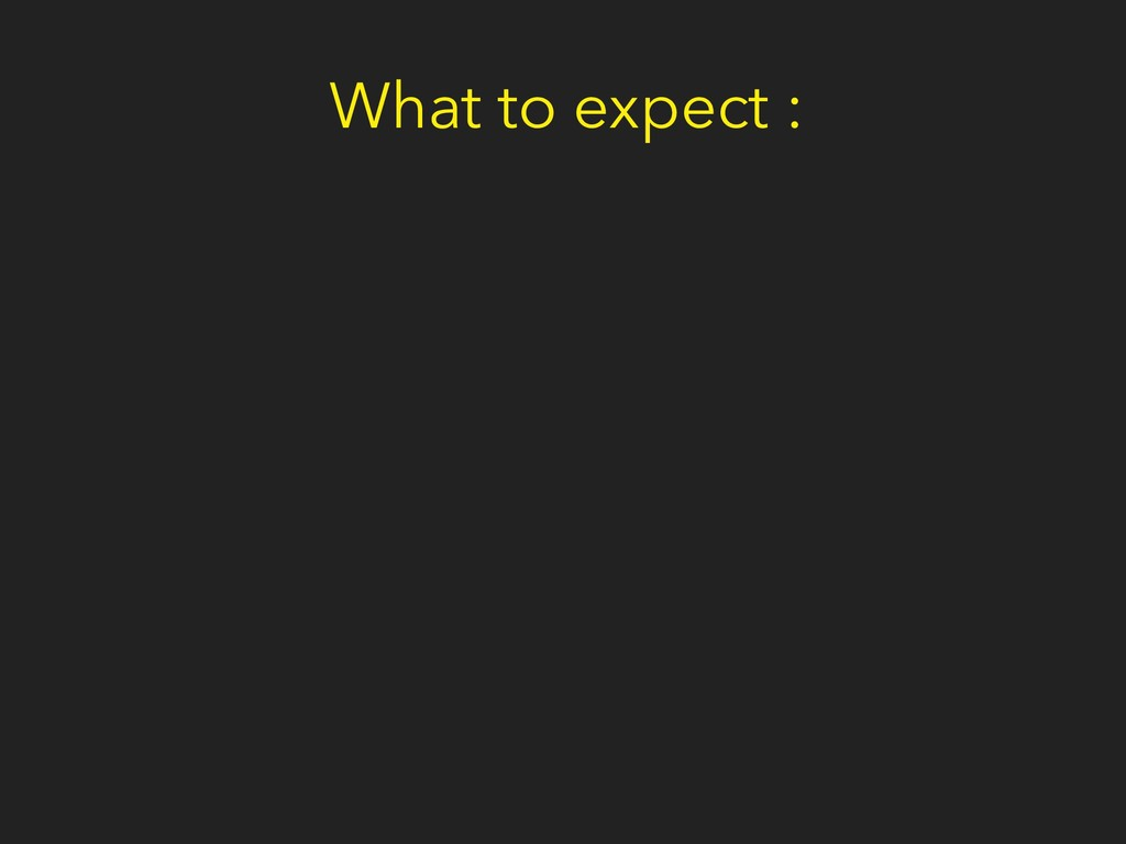 What to expect :