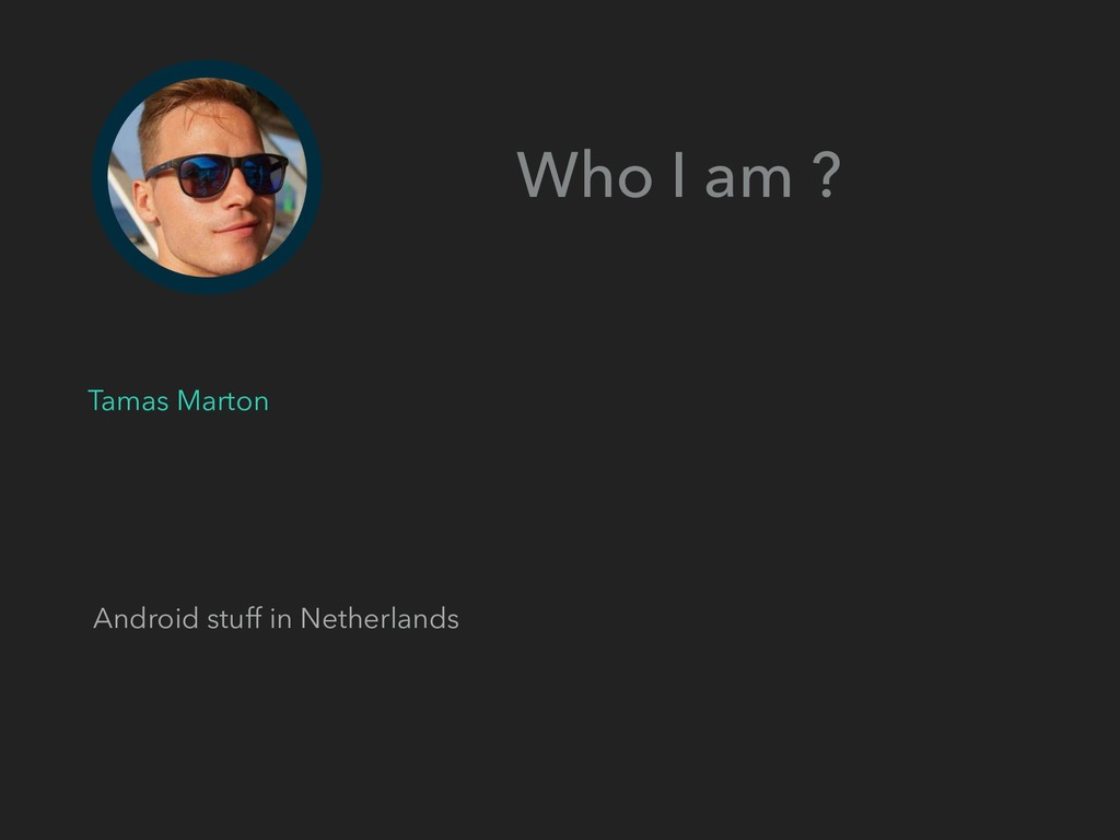 Android stuff in Netherlands Who I am ? Tamas M...