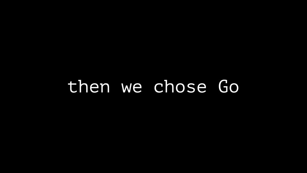 then we chose Go