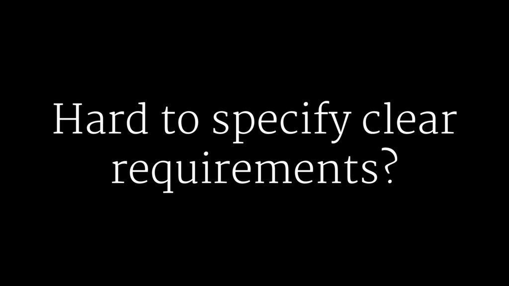 Hard to specify clear requirements?