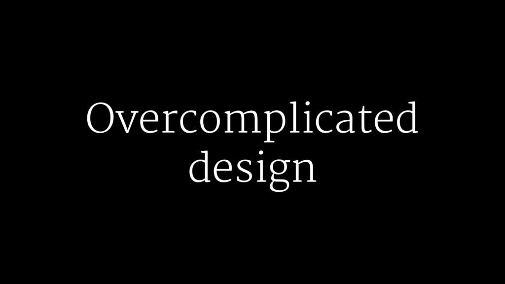 Overcomplicated design
