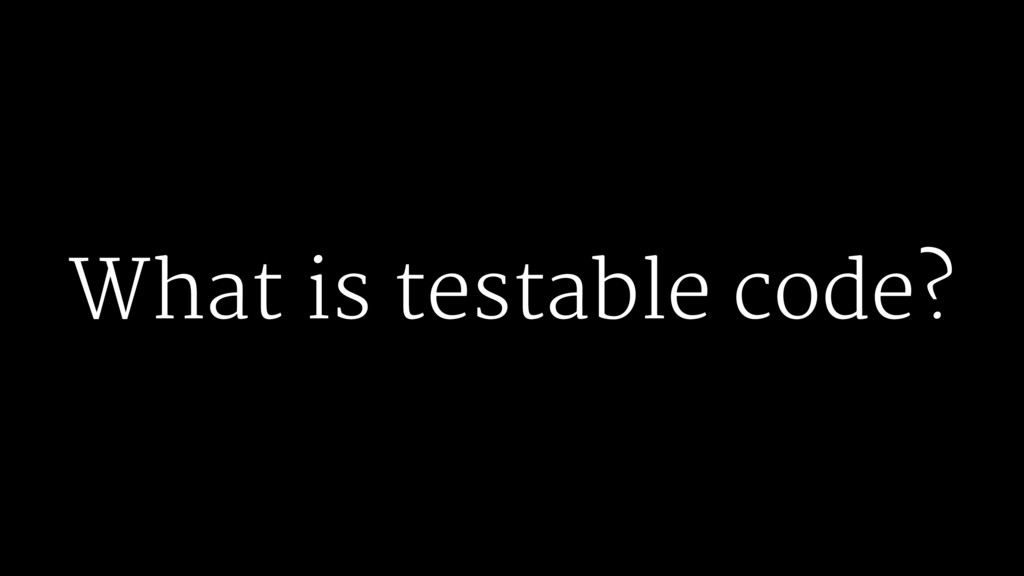 What is testable code?