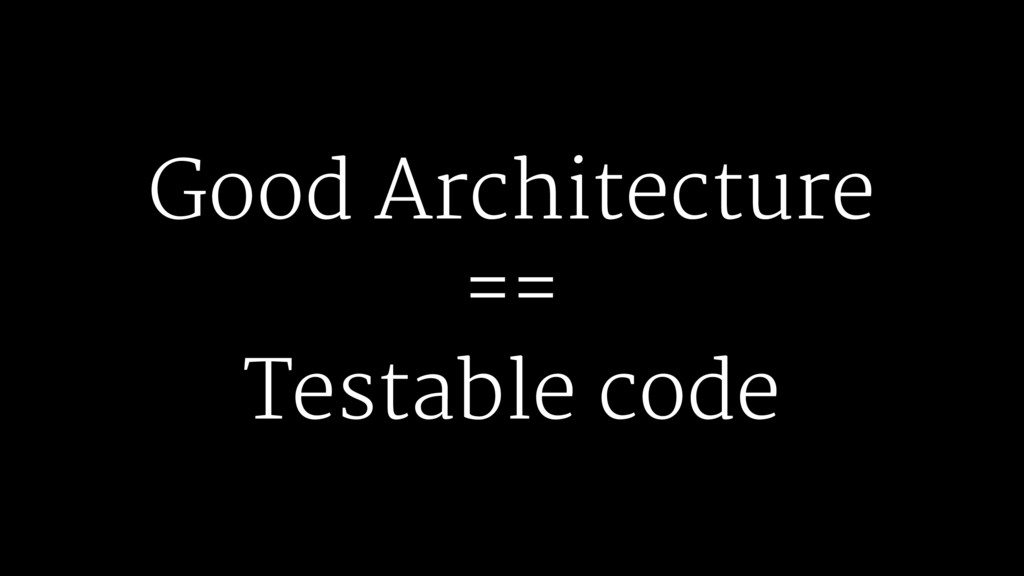 Good Architecture == Testable code