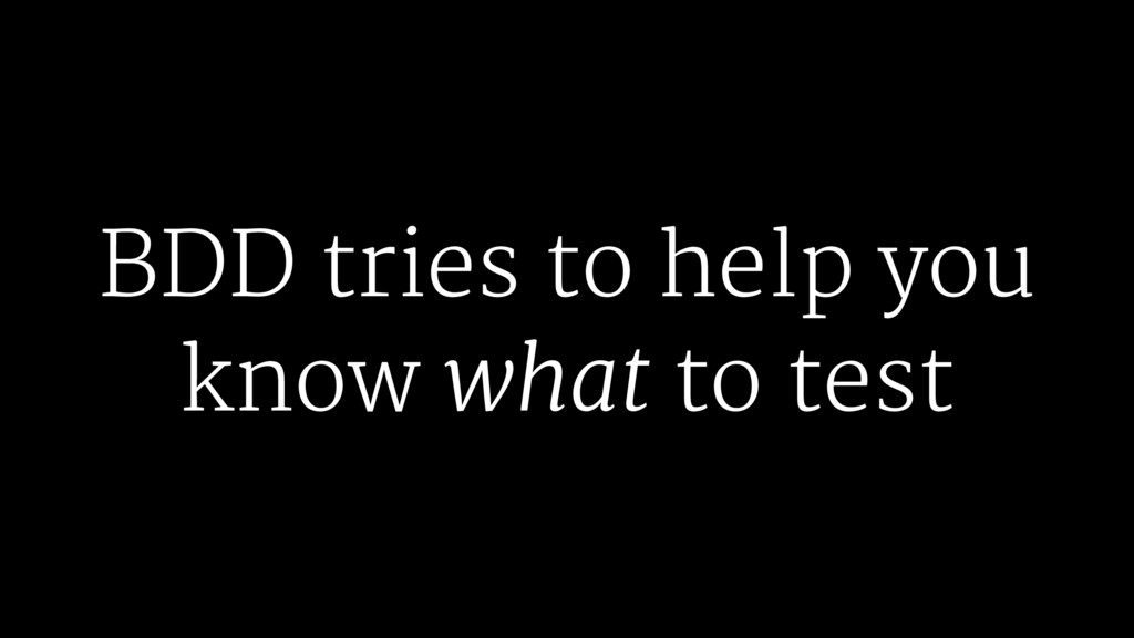 BDD tries to help you know what to test