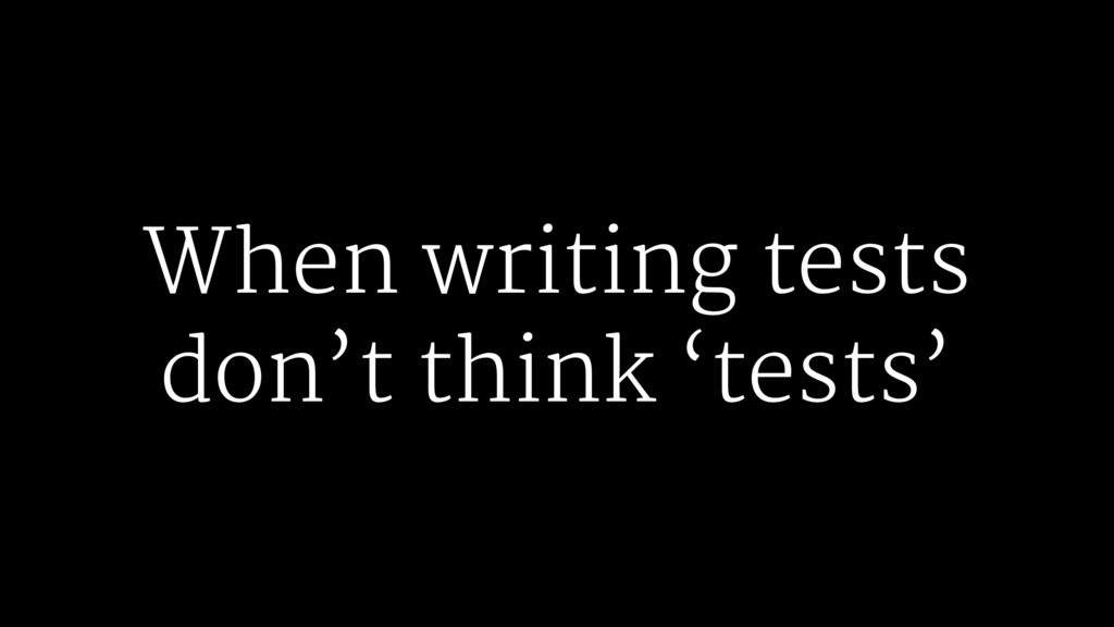 When writing tests don't think 'tests'