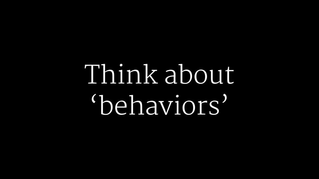 Think about 'behaviors'
