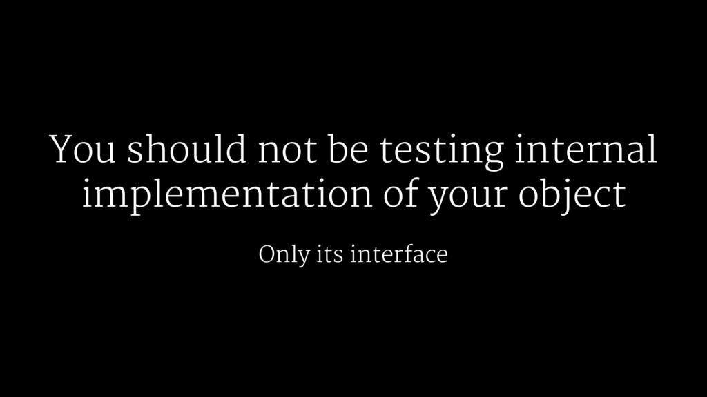 You should not be testing internal implementati...