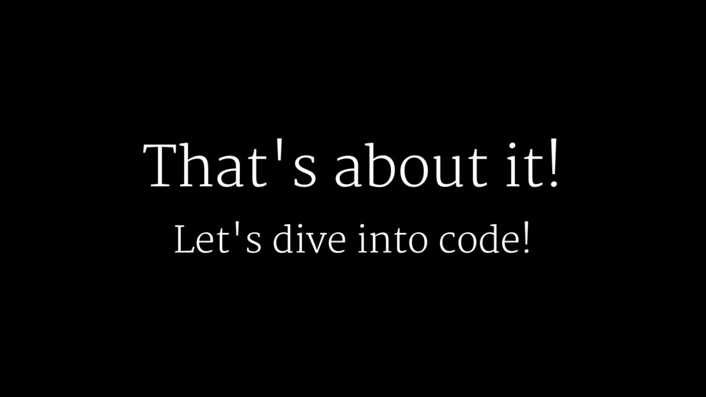 That's about it! Let's dive into code!
