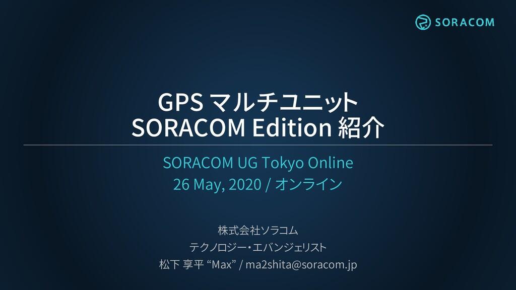 GPS マルチユニット SORACOM Edition 紹介 SORACOM UG Tokyo...