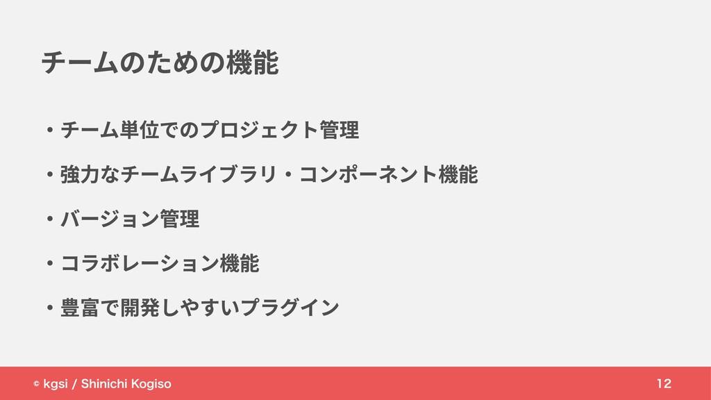 © kgsi / Shinichi Kogiso 12 ・チーム単位でのプロジェクト管理 ・強...
