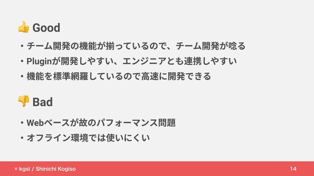 © kgsi / Shinichi Kogiso 14 ・チーム開発の機能が揃っているので、チ...