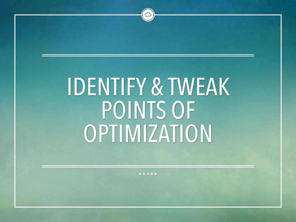 IDENTIFY & TWEAK POINTS OF OPTIMIZATION